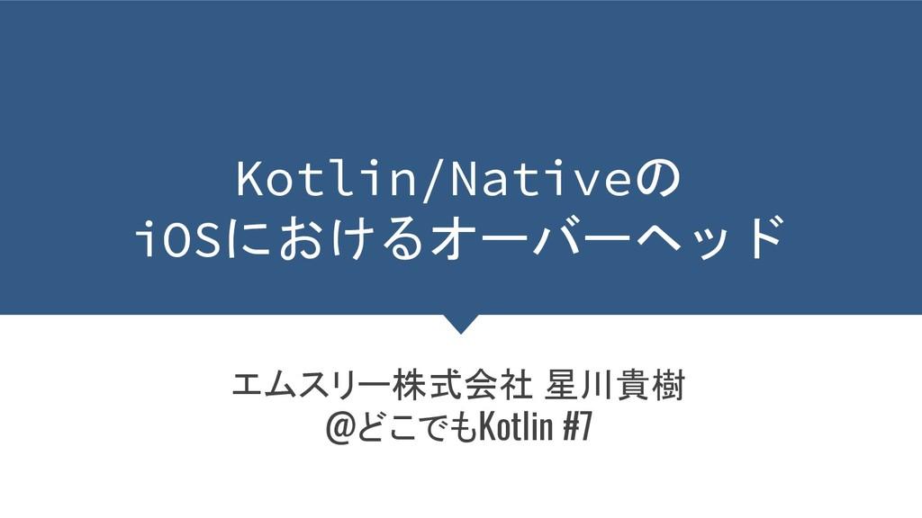 Kotlin/Nativeの iOSにおけるオーバーヘッド エムスリー株式会社 星川貴樹 @ど...