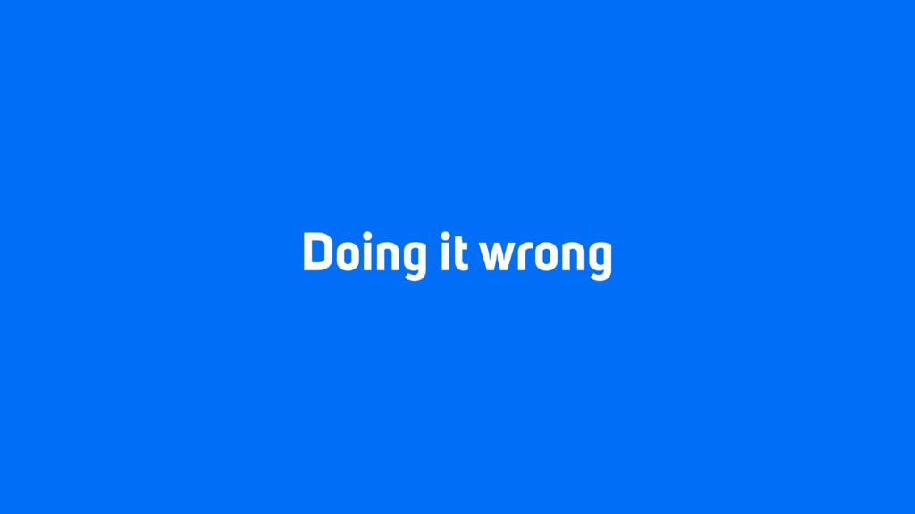 Doing it wrong