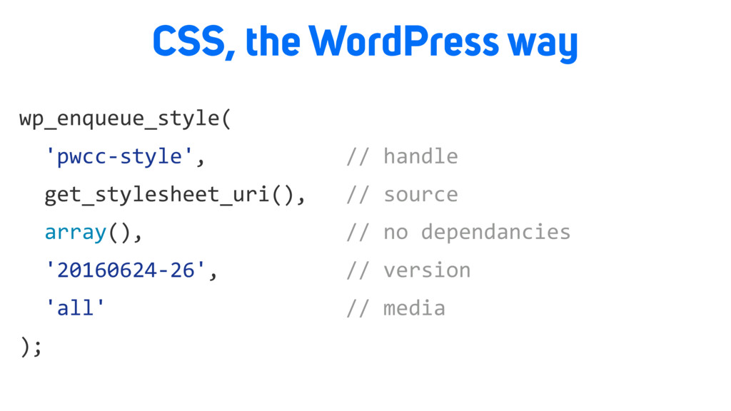 CSS, the WordPress way wp_enqueue_style( 'pwcc-...