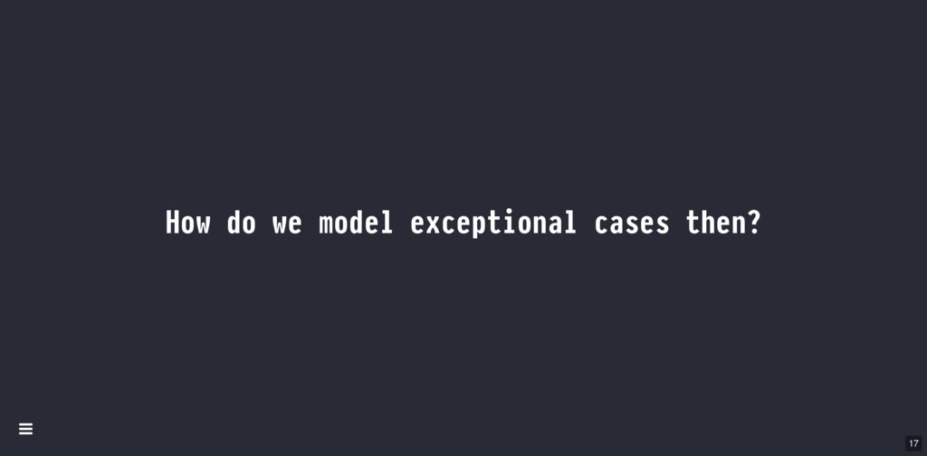 How do we model exceptional cases then? 17 Í
