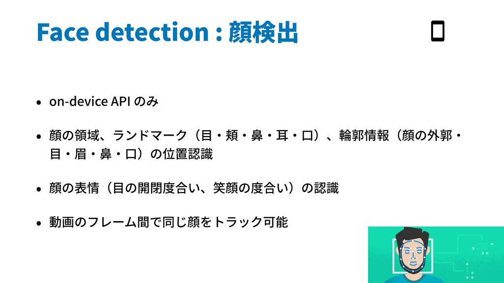 Face detection : 顔検出 • on-device API のみ • 顔の領域、...