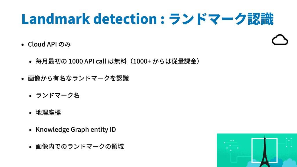 Landmark detection : ランドマーク認識 • Cloud API のみ • ...