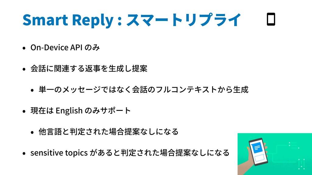 Smart Reply : スマートリプライ • On-Device API のみ • 会話に...