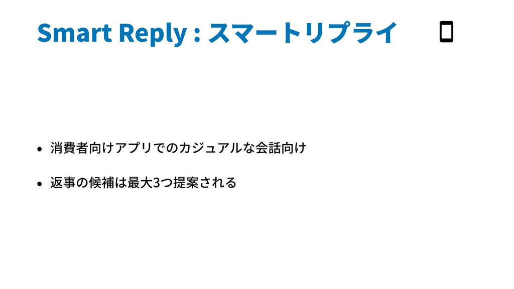 Smart Reply : スマートリプライ • 消費者向けアプリでのカジュアルな会話向け •...