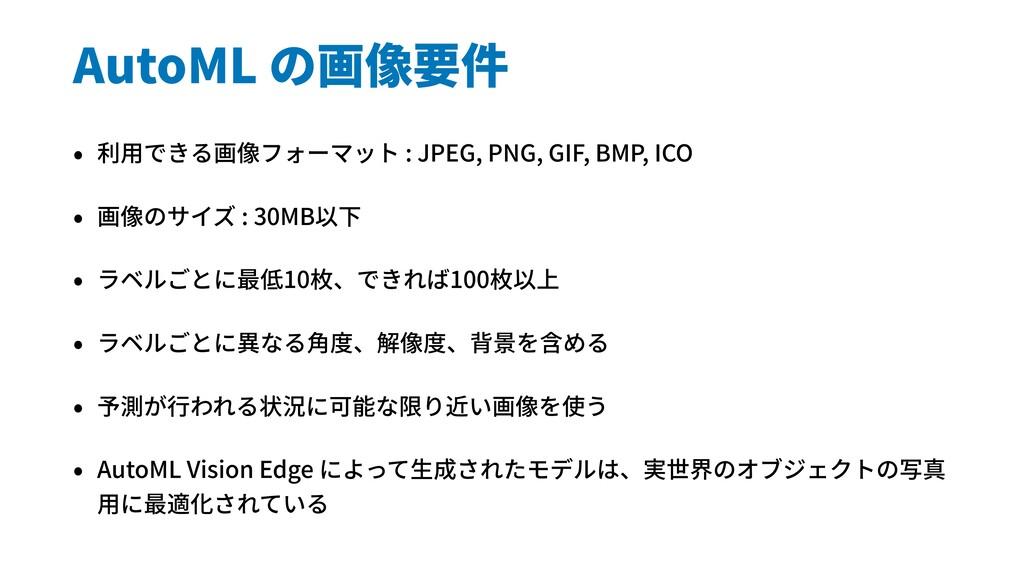 AutoML の画像要件 • 利⽤できる画像フォーマット : JPEG, PNG, GIF, ...