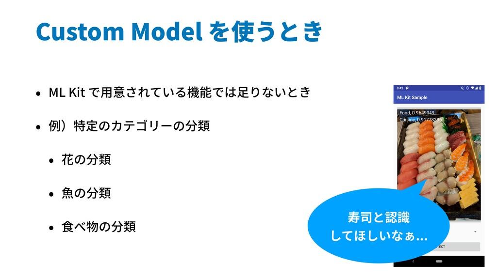 Custom Model を使うとき • ML Kit で⽤意されている機能では⾜りないとき ...