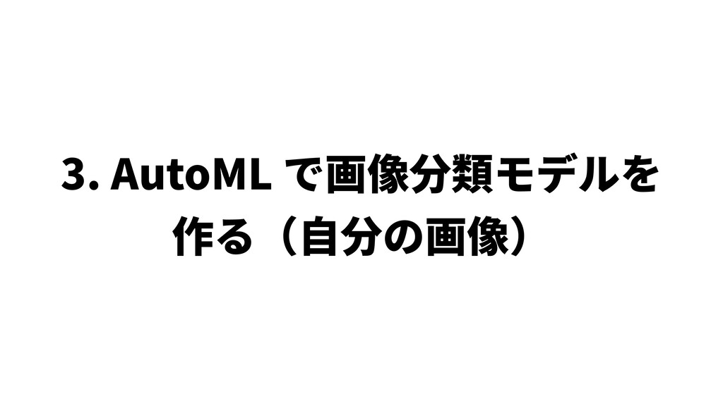 3. AutoML で画像分類モデルを 作る(⾃分の画像)