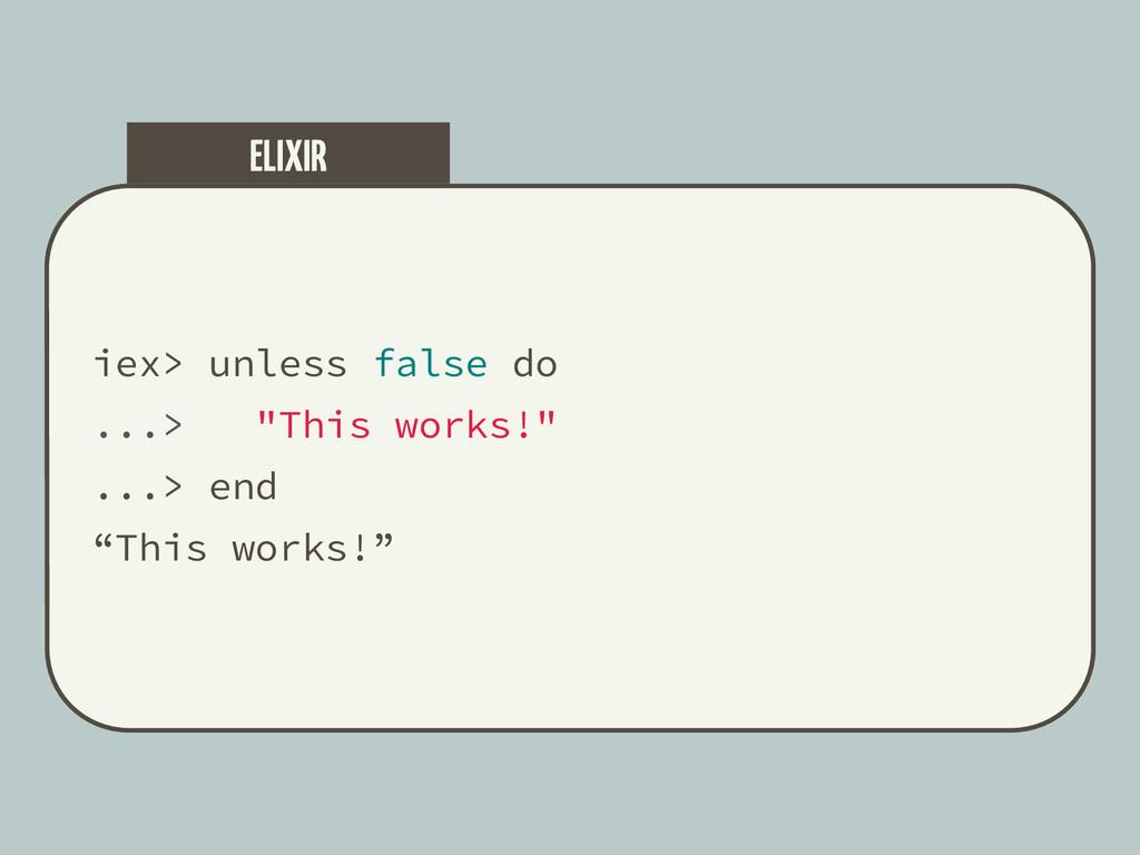 "iex> unless false do ...> ""This works!"" ...> en..."