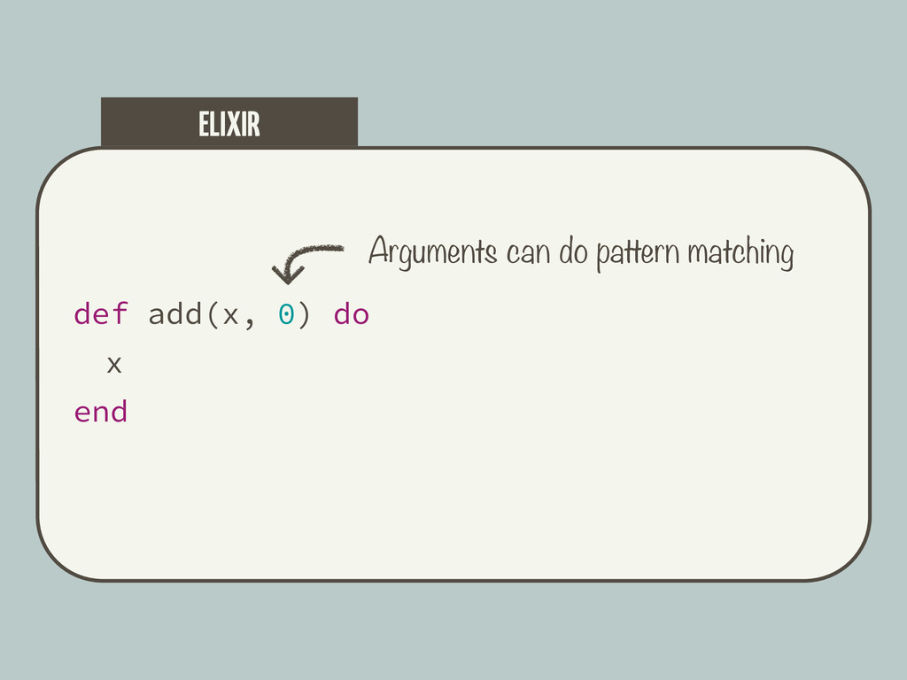 def add(x, 0) do x end ELIXIR Arguments can do ...