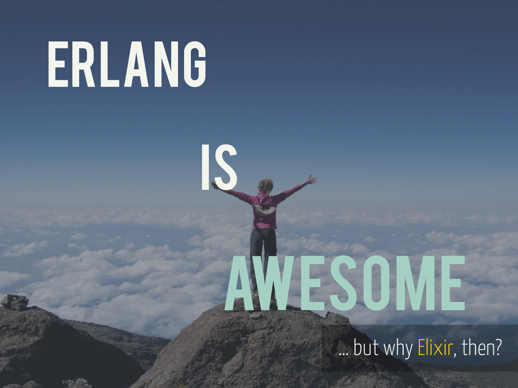 ERLANG iS AWESOME … but why Elixir, then?