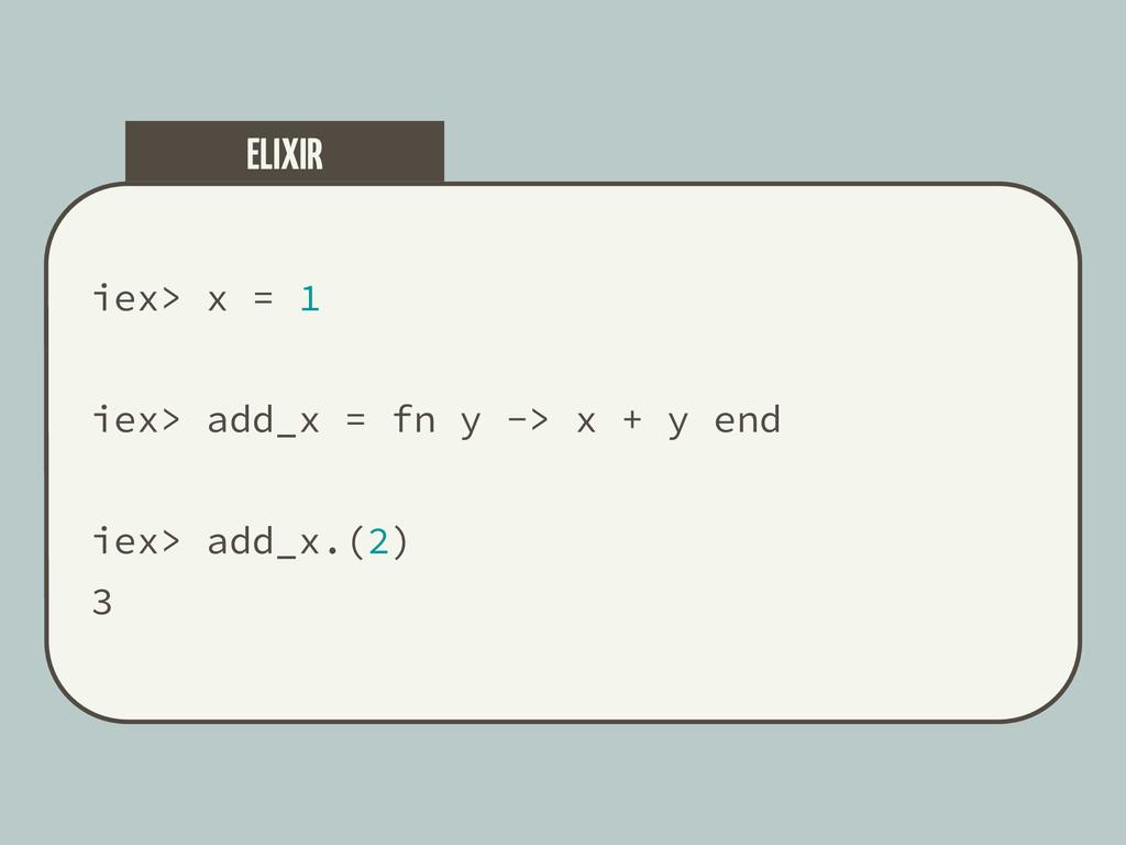 iex> x = 1 iex> add_x = fn y -> x + y end iex> ...