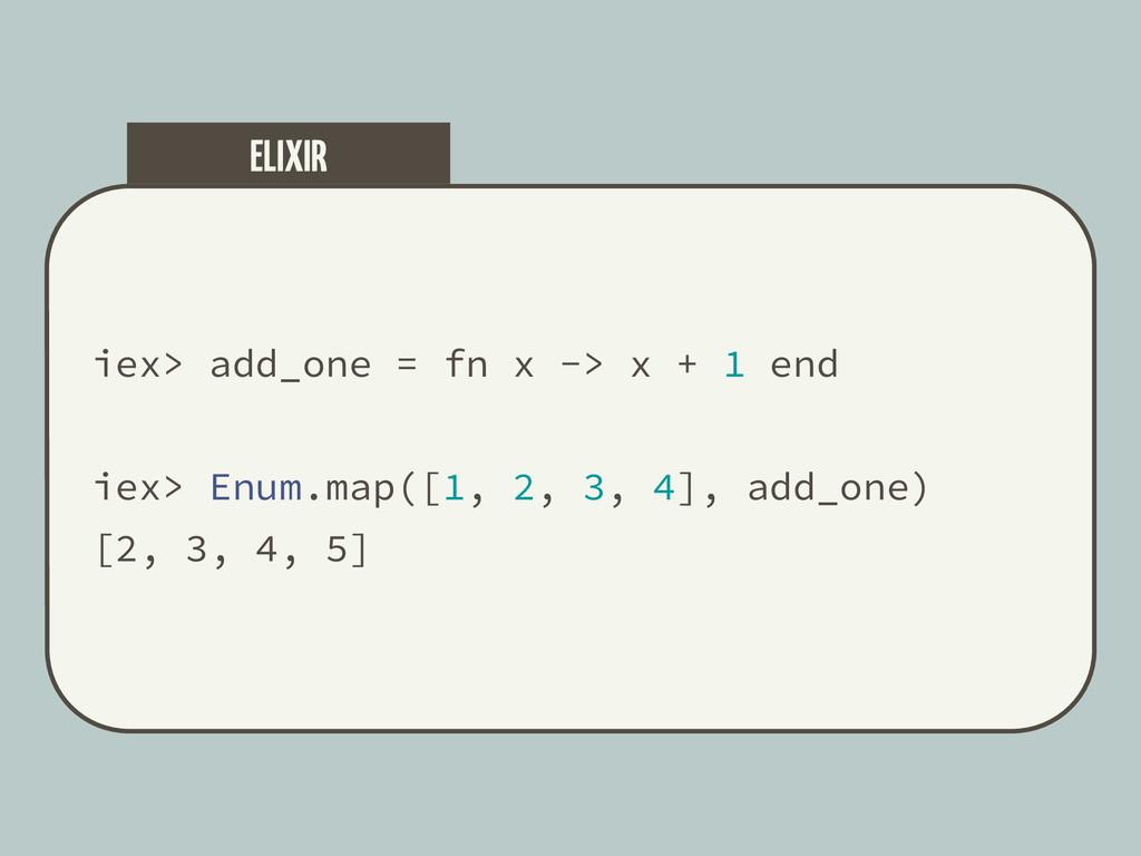 iex> add_one = fn x -> x + 1 end iex> Enum.map(...