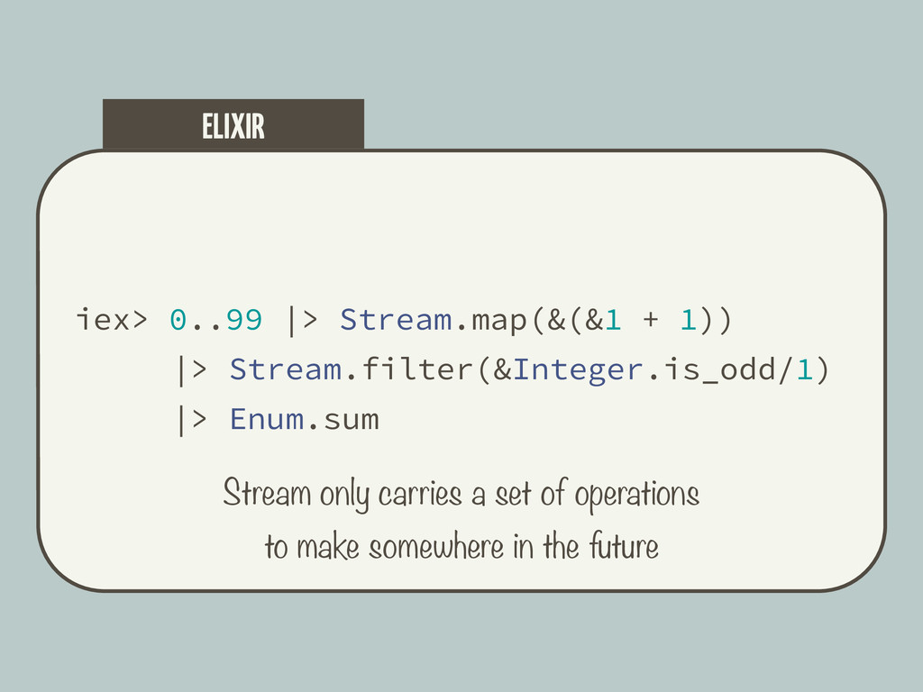iex> 0..99  > Stream.map(&(&1 + 1))  > Stream.f...