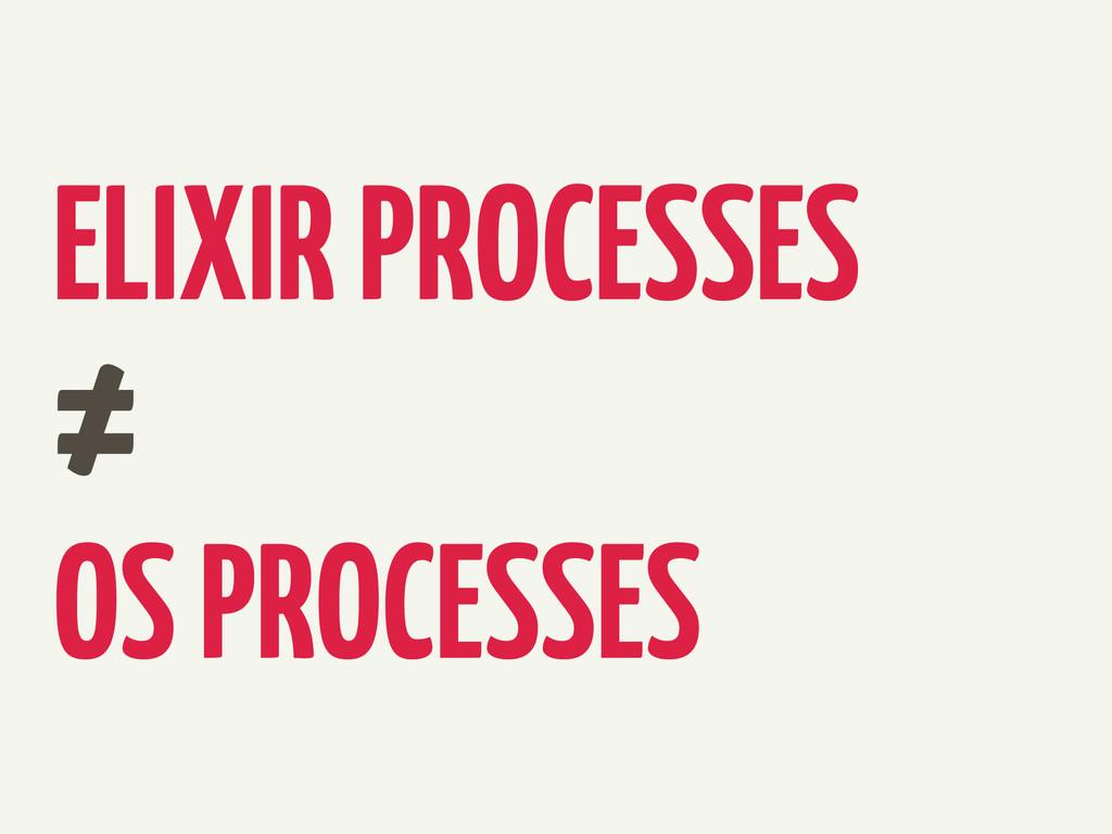 ELIXIR PROCESSES ≠ OS PROCESSES