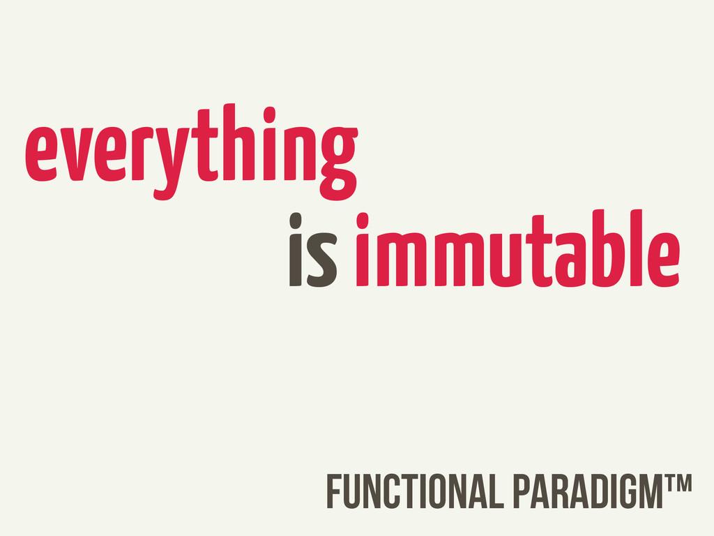 FUNCTIONAL PARADIGM™ everything is immutable