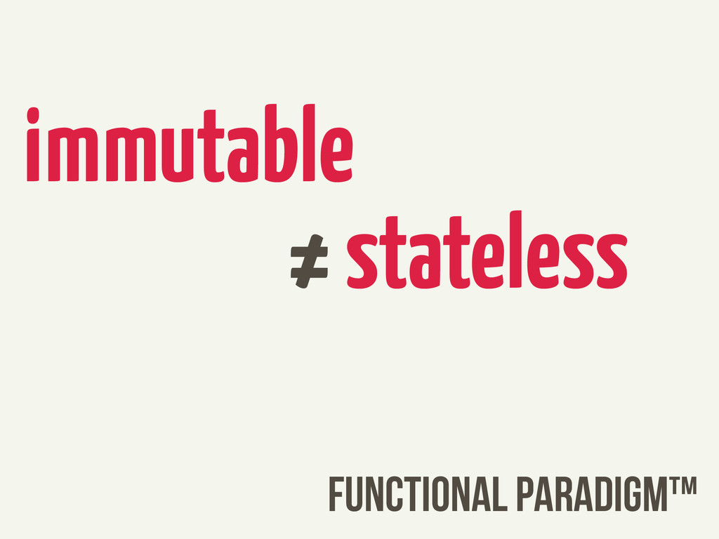immutable ≠ stateless FUNCTIONAL PARADIGM™