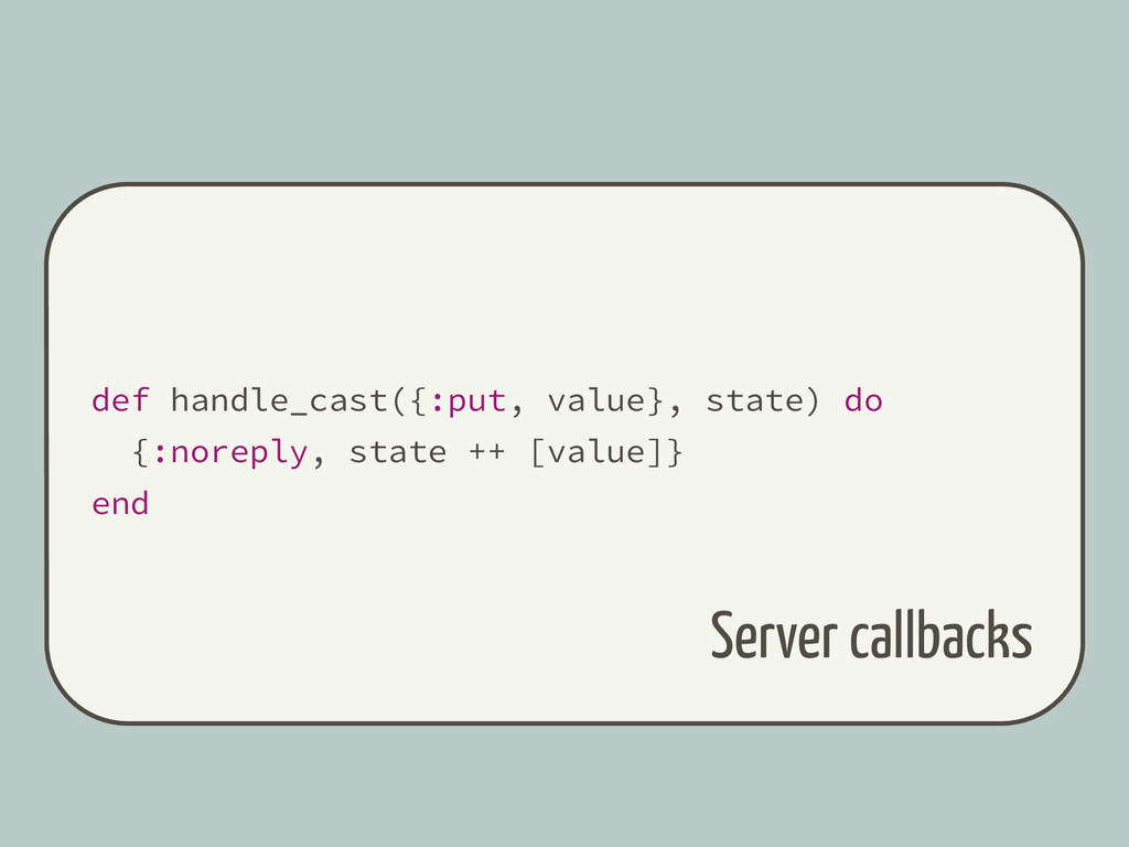 def handle_cast({:put, value}, state) do {:nore...