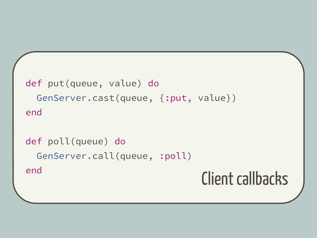 def put(queue, value) do GenServer.cast(queue, ...