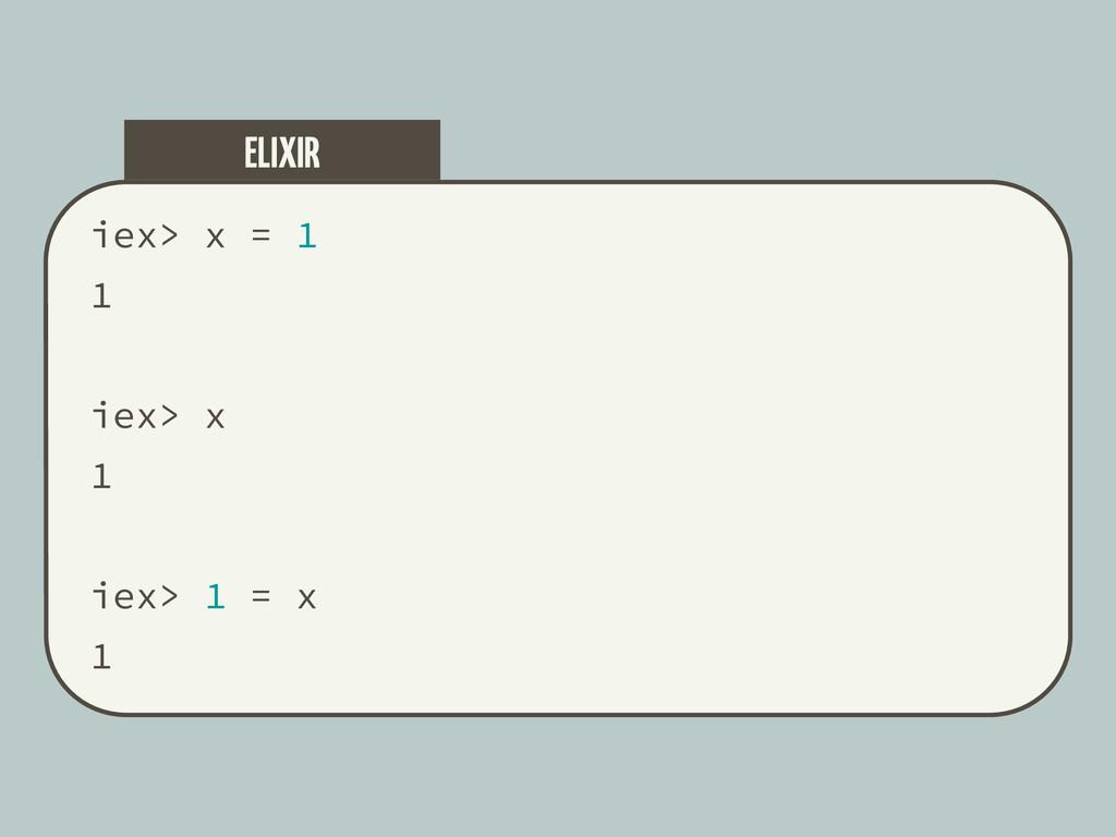 iex> x = 1 1 iex> x 1 iex> 1 = x 1 ELIXIR