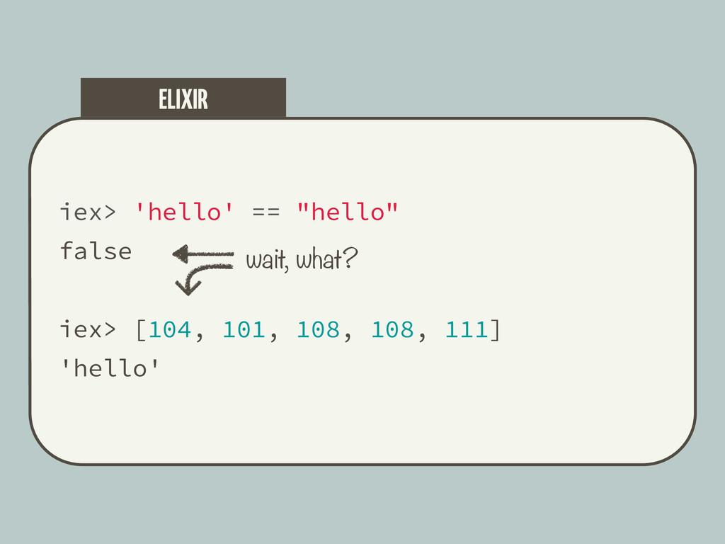 "iex> 'hello' == ""hello"" false iex> [104, 101, 1..."