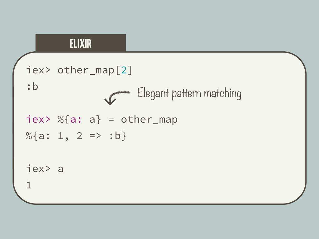 iex> other_map[2] :b iex> %{a: a} = other_map %...