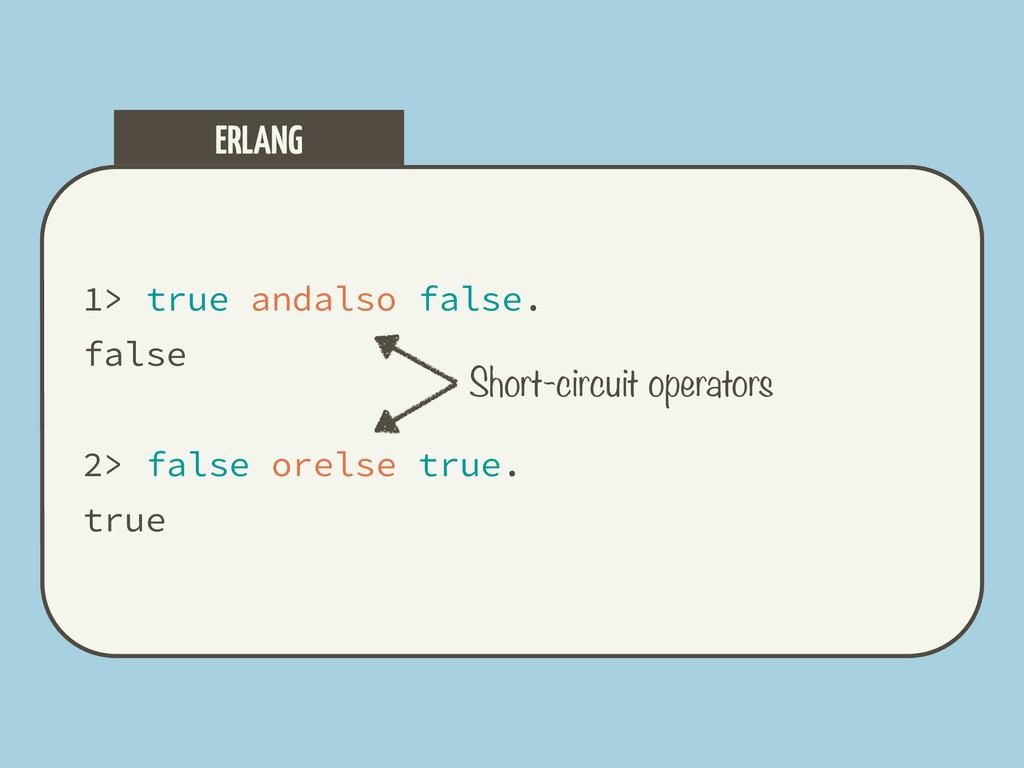 1> true andalso false. false 2> false orelse tr...