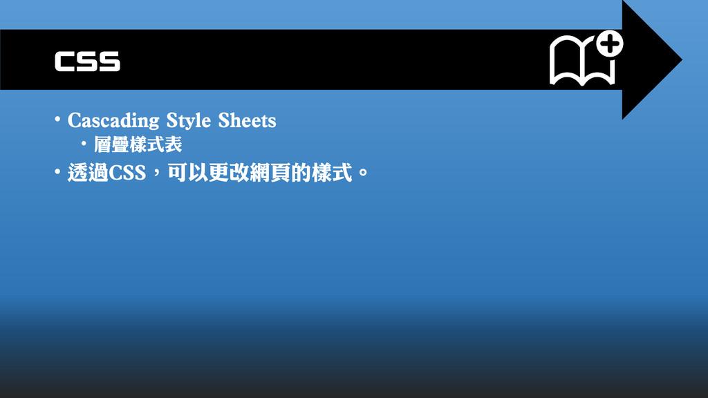 • Cascading Style Sheets • 層疊樣式表 • 透過CSS,可以更改網頁...