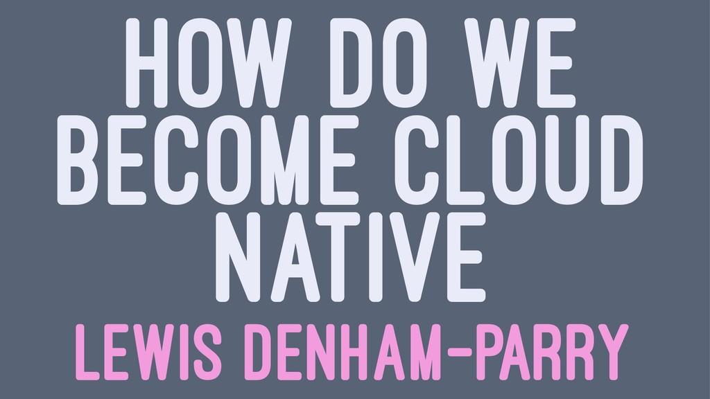 HOW DO WE BECOME CLOUD NATIVE LEWIS DENHAM-PARRY