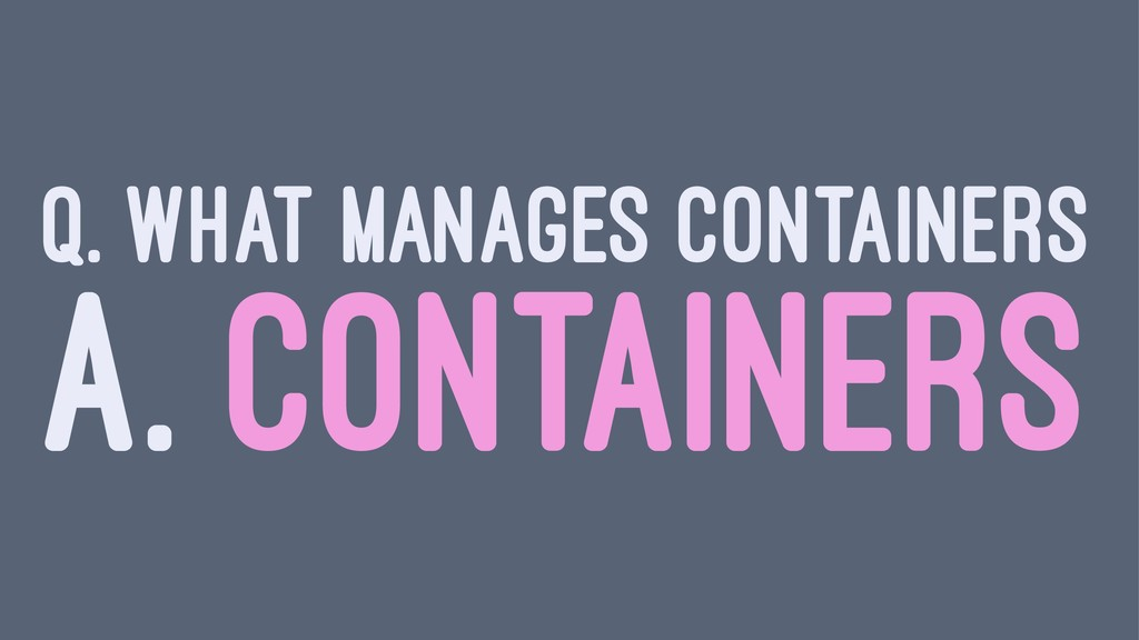 Q. WHAT MANAGES CONTAINERS A. CONTAINERS