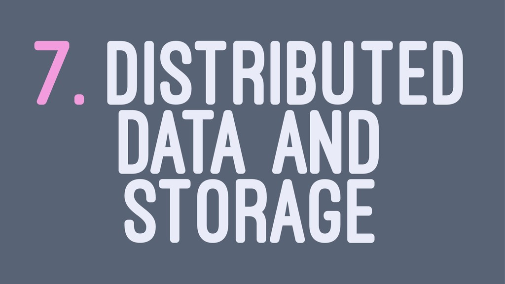 7. DISTRIBUTED DATA AND STORAGE
