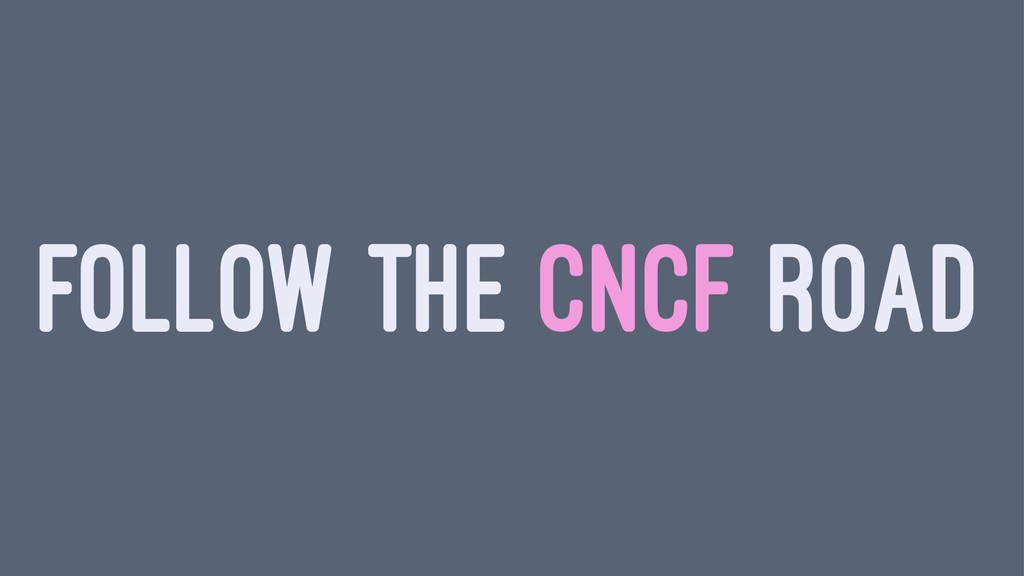 FOLLOW THE CNCF ROAD