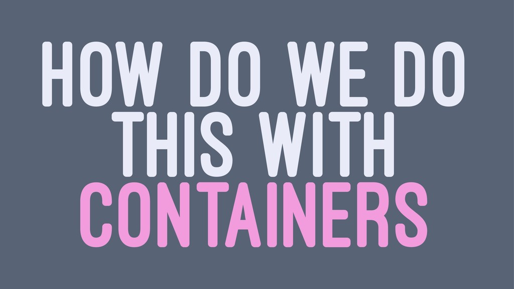 HOW DO WE DO THIS WITH CONTAINERS