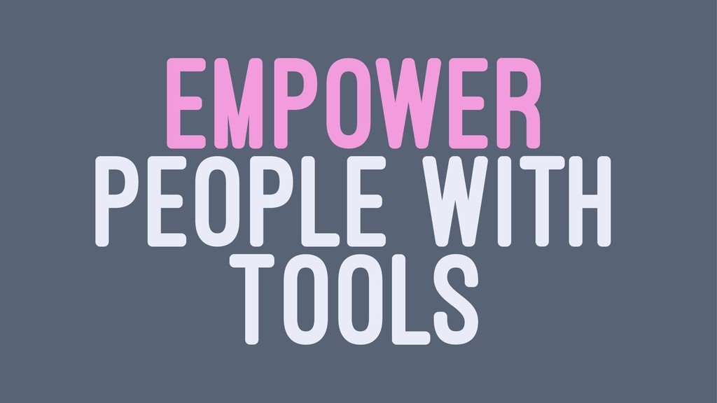EMPOWER PEOPLE WITH TOOLS
