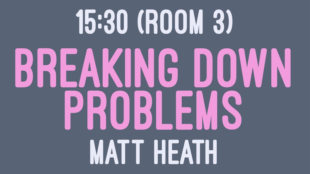 15:30 (ROOM 3) BREAKING DOWN PROBLEMS MATT HEATH