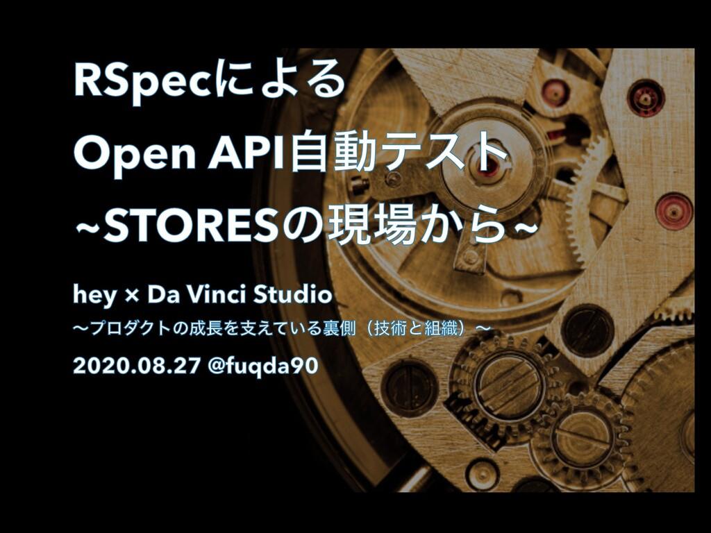 RSpecʹΑΔ Open APIࣗಈςετ ~STORESͷݱ͔Β~ hey × Da V...