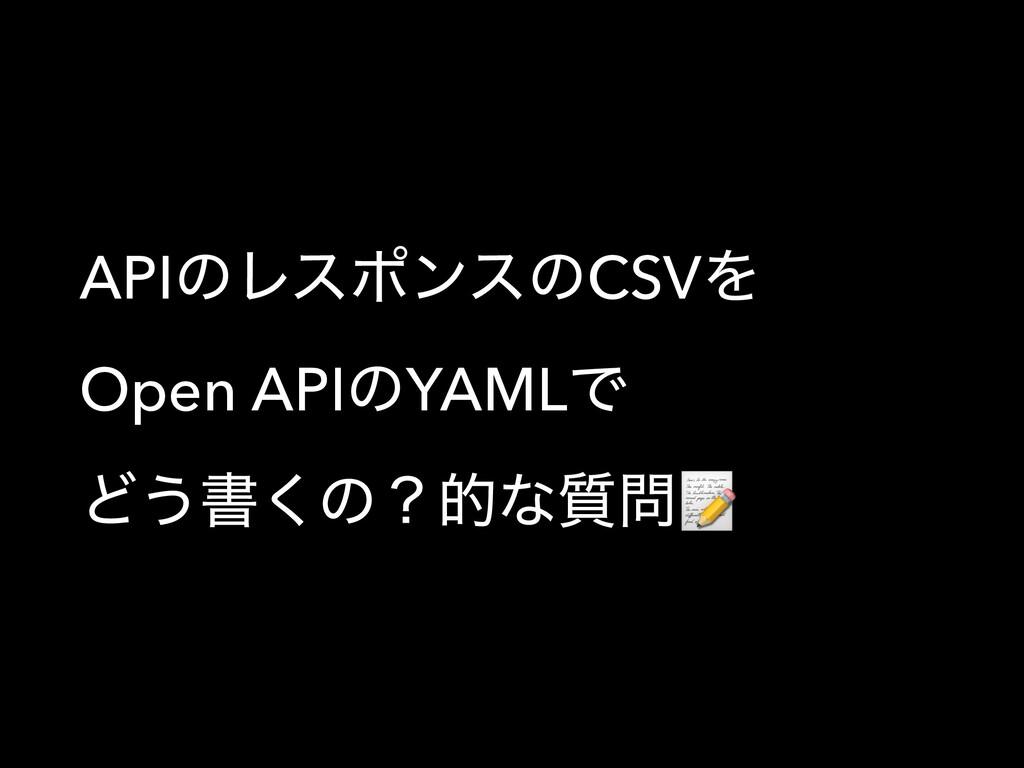 APIͷϨεϙϯεͷCSVΛ Open APIͷYAMLͰ Ͳ͏ॻ͘ͷʁతͳ࣭