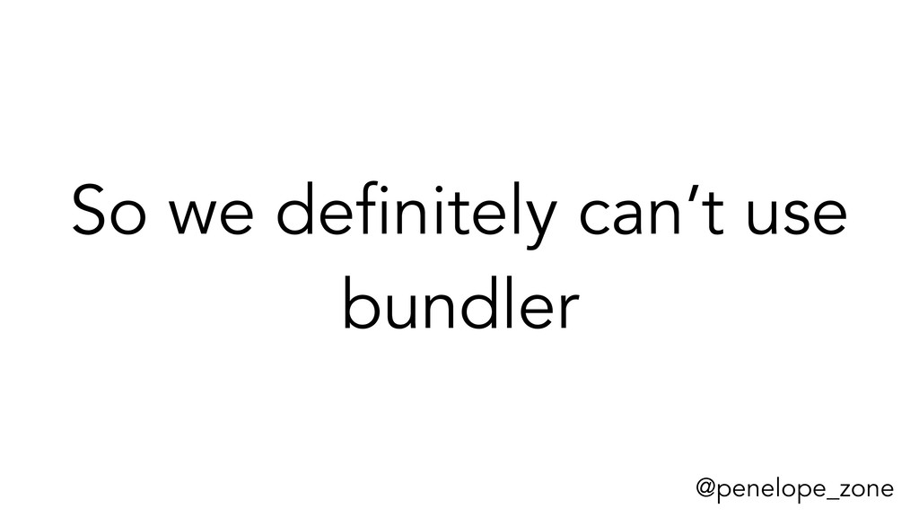 @penelope_zone So we definitely can't use bundl...