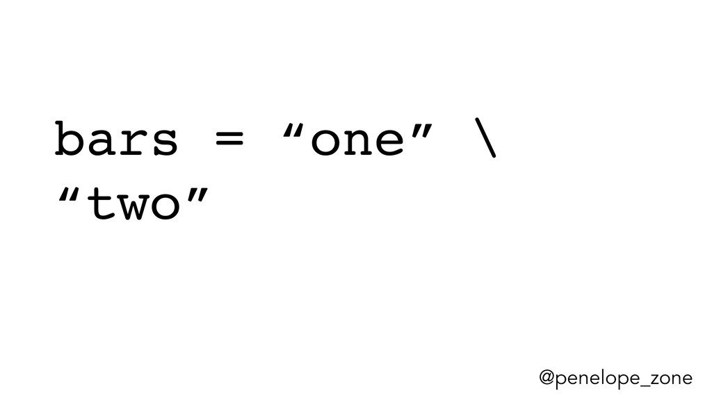 """@penelope_zone bars = """"one"""" \ """"two"""""""