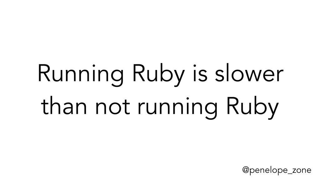@penelope_zone Running Ruby is slower than not ...
