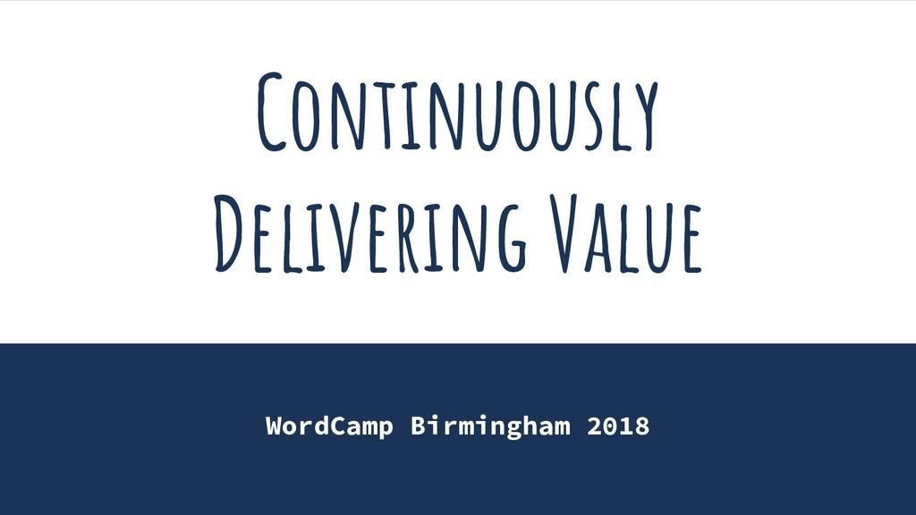 Continuously Delivering Value WordCamp Birmingh...