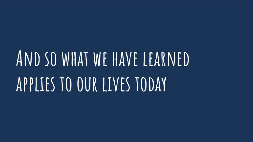 And so what we have learned applies to our live...