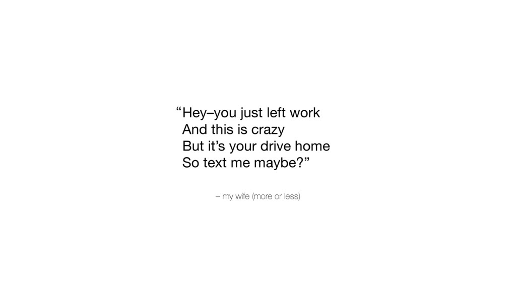 – my wife (more or less) Hey–you just left work...