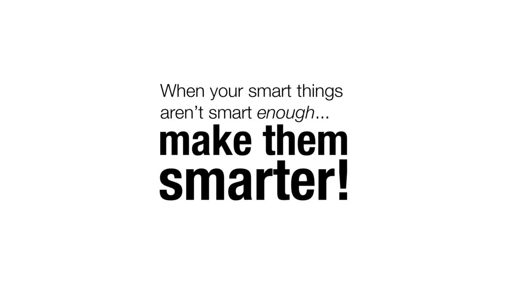 make them smarter! When your smart things aren'...