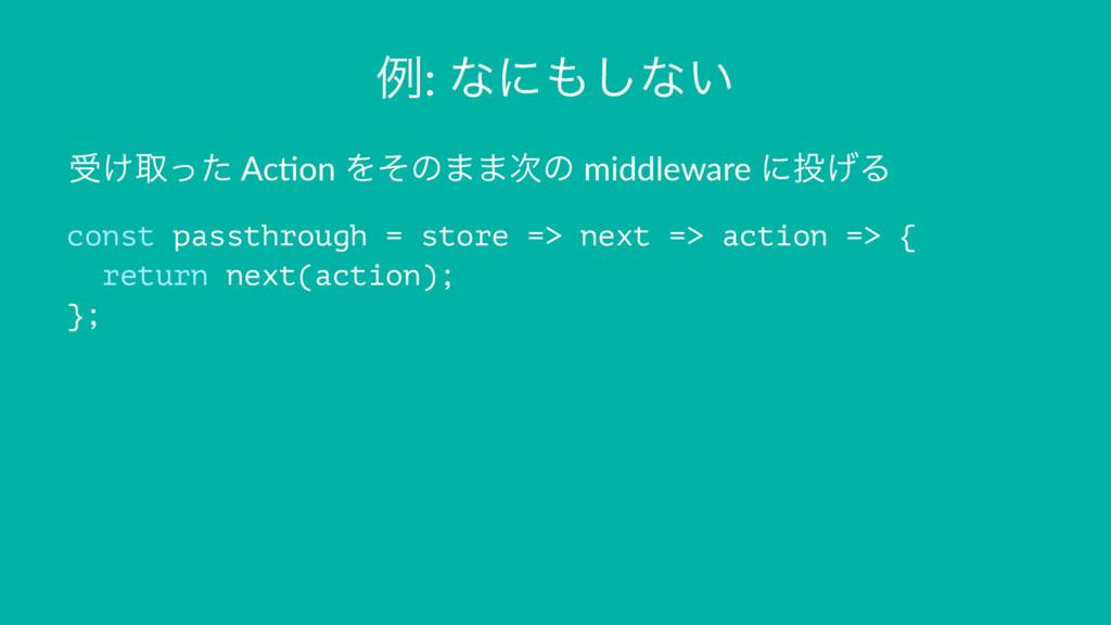 ྫ: ͳʹ͠ͳ͍ ड͚औͬͨ Ac$on Λͦͷ··ͷ middleware ʹ͛Δ c...