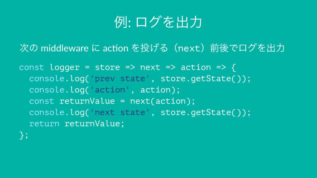 ྫ: ϩάΛग़ྗ ͷ middleware ʹ ac+on Λ͛ΔʢnextʣલޙͰϩάΛ...