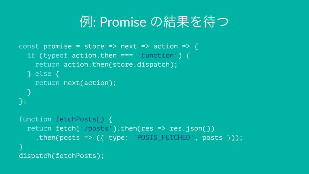 ྫ: Promise ͷ݁ՌΛͭ const promise = store => next...