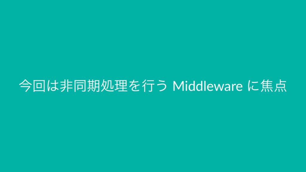 ࠓճඇಉظॲཧΛߦ͏ Middleware ʹয