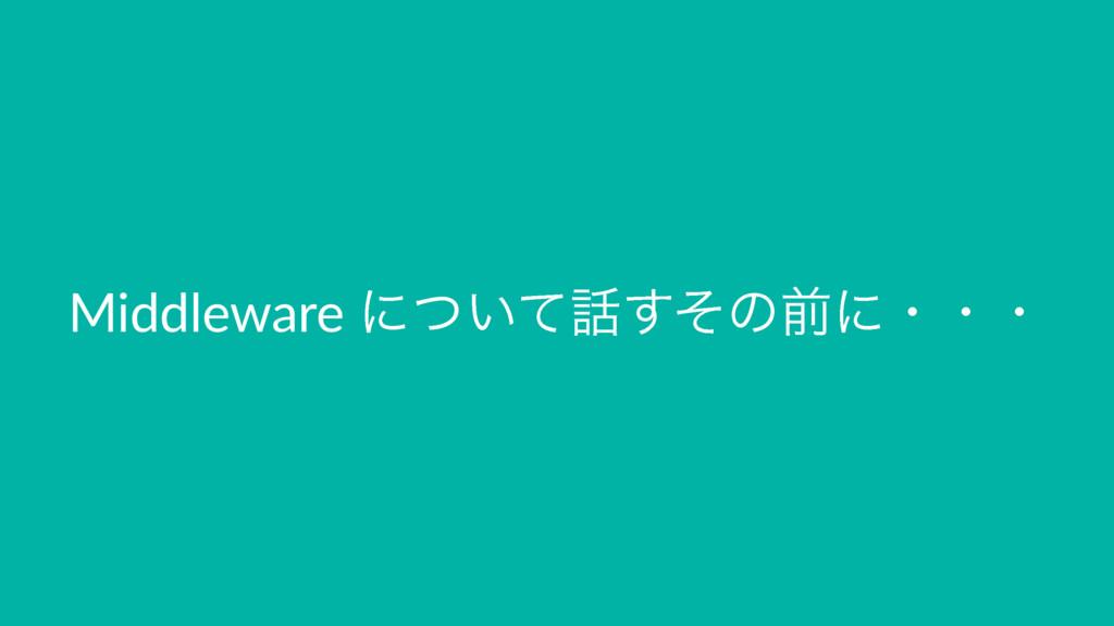 Middleware ʹ͍ͭͯͦ͢ͷલʹɾɾɾ