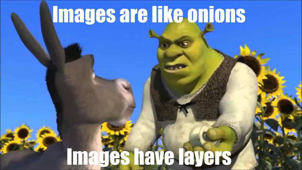 Images are like onions Images have layers