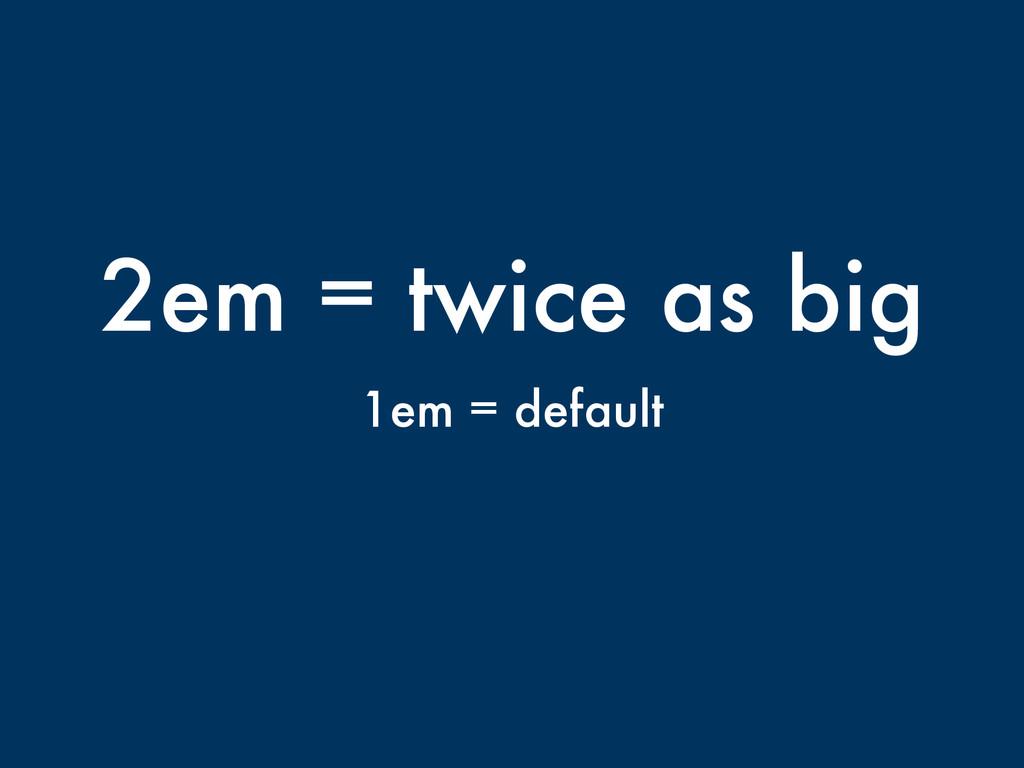 2em = twice as big 1em = default